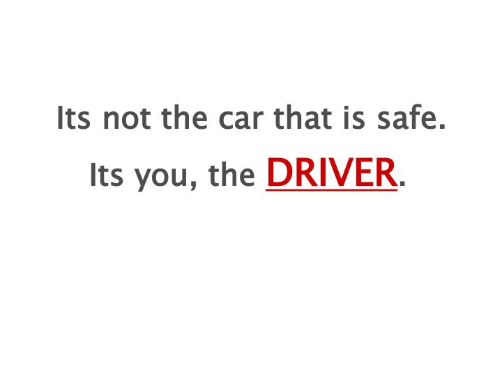 Its not the car that is safe.