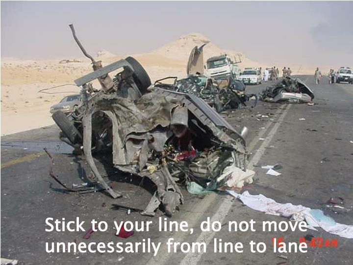 Stick to your line, do not move unnecessarily from line to lane