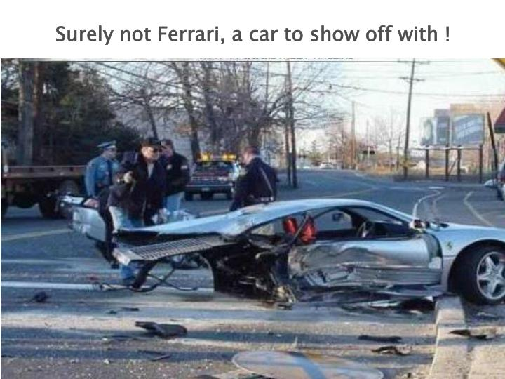 Surely not Ferrari, a car to show off with !