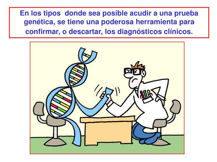 En los tipos  donde sea posible acudir a una prueba genética, se tiene una poderosa herramienta para confirmar, o descartar, los diagnósticos clínicos.