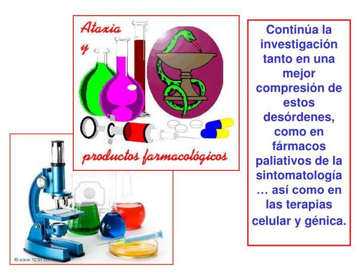 Continúa la investigación tanto en una mejor compresión de estos desórdenes, como en fármacos paliativos de la  sintomatología… así como en las terapias celular y génica.