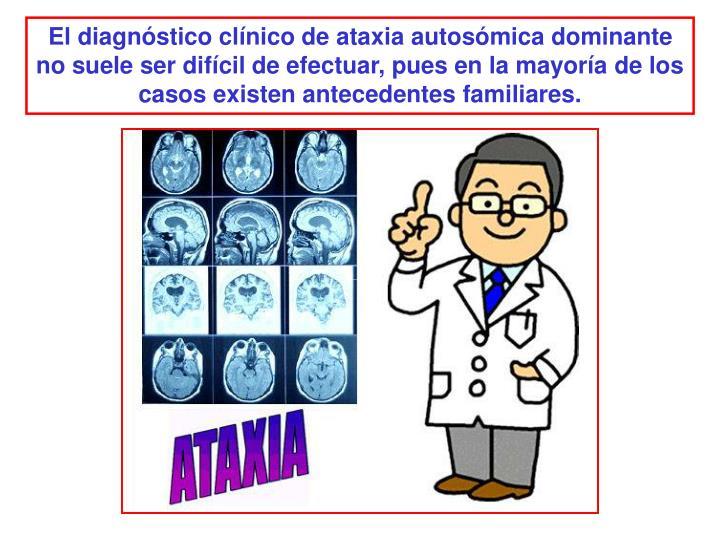El diagnóstico clínico de ataxia autosómica dominante no suele ser difícil de efectuar, pues en la mayoría de los casos existen antecedentes familiares.