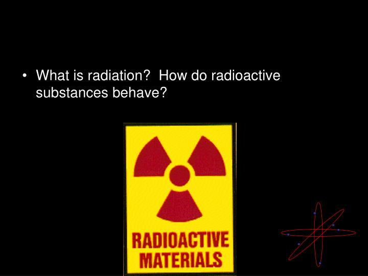 What is radiation?  How do radioactive substances behave?