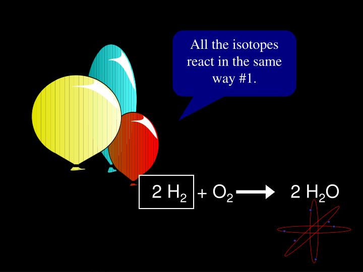 All the isotopes react in the same way #1.