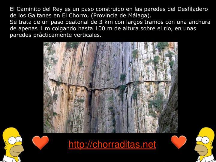 El Caminito del Rey es un paso construido en las paredes del Desfiladero de los Gaitanes en El Chorro, (Provincia de Málaga).
