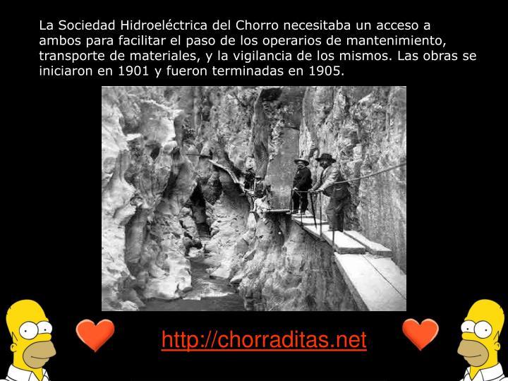 La Sociedad Hidroeléctrica del Chorro necesitaba un acceso a ambos para facilitar el paso de los operarios de mantenimiento, transporte de materiales, y la vigilancia de los mismos. Las obras se iniciaron en 1901 y fueron terminadas en 1905.