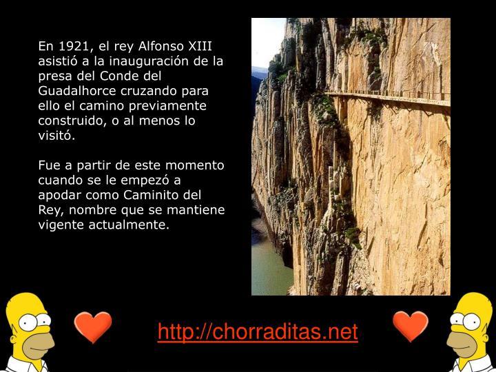 En 1921, el rey Alfonso XIII asistió a la inauguración de la presa del Conde del Guadalhorce cruzando para ello el camino previamente construido, o al menos lo visitó.