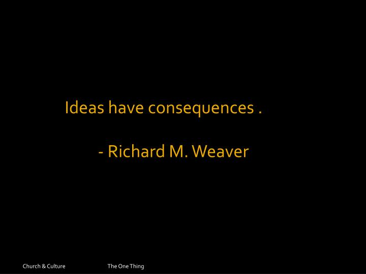 Ideas have consequences .