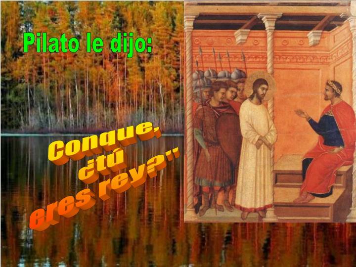 Pilato le dijo: