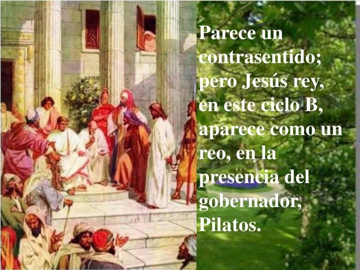 Parece un contrasentido; pero Jesús rey, en este ciclo B, aparece como un reo, en la presencia del gobernador, Pilatos.