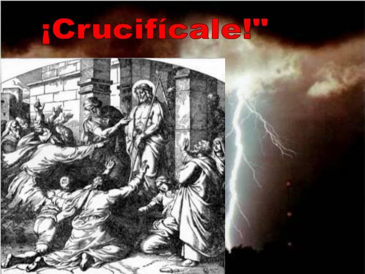 "¡Crucifícale!"""