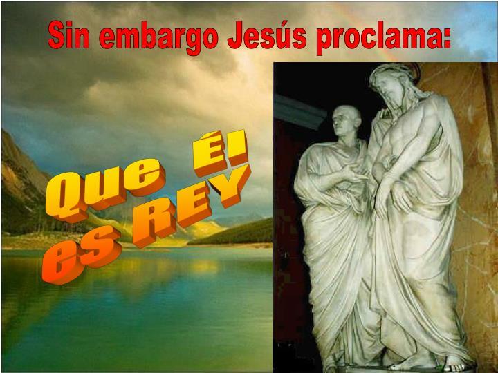 Sin embargo Jesús proclama:
