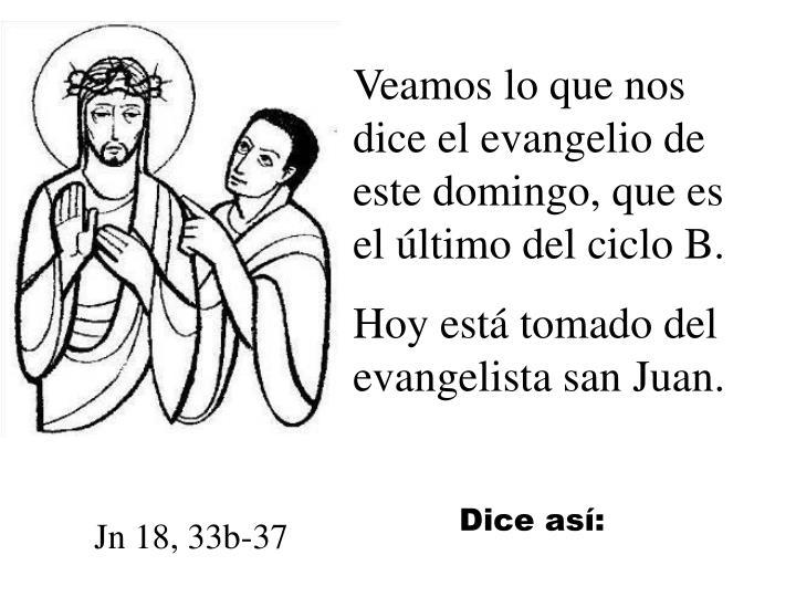 Veamos lo que nos dice el evangelio de este domingo, que es el último del ciclo B.
