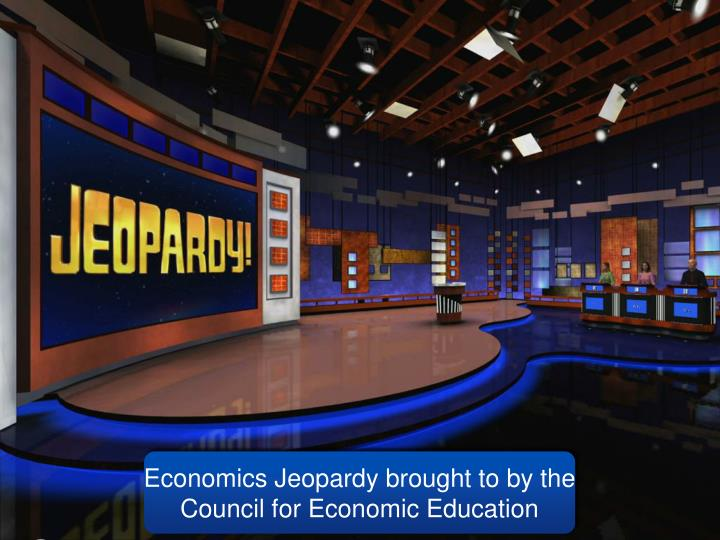 Economics Jeopardy brought to by the Council for Economic Education