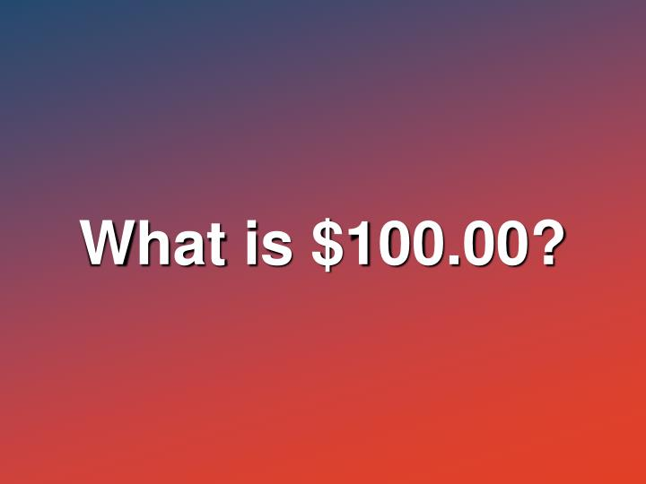 What is $100.00?
