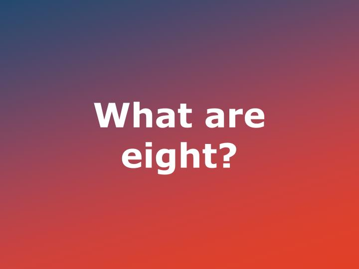 What are eight?