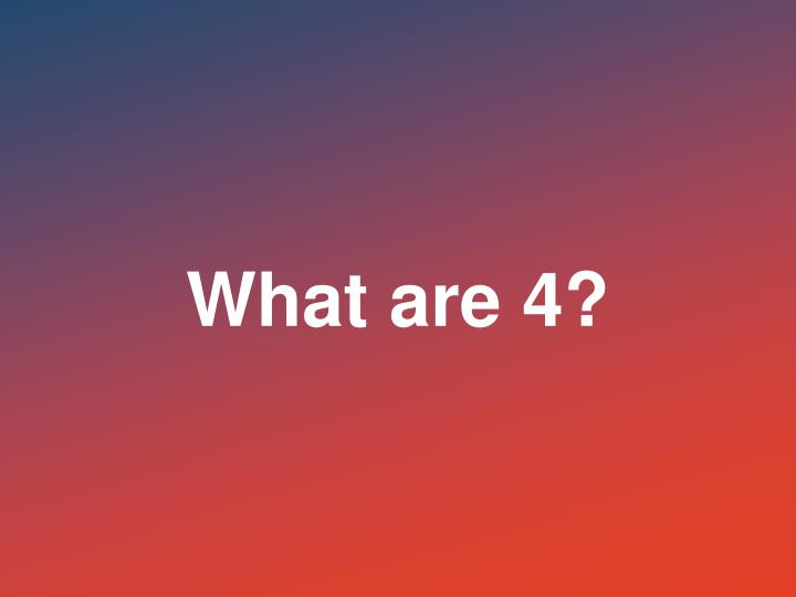 What are 4?