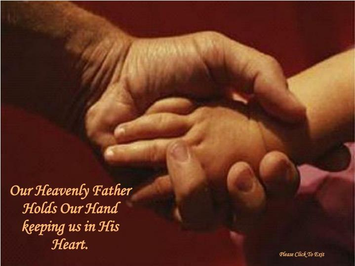 Our Heavenly Father Holds Our Hand  keeping us in His Heart.