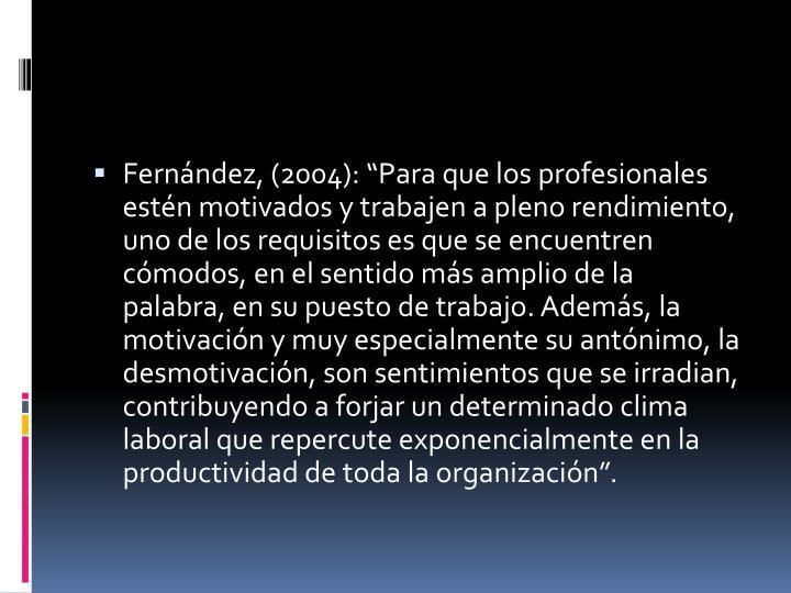 """Fernández, (2004): """"Para que los profesionales estén motivados y trabajen a pleno rendimiento, uno de los requisitos es que se encuentren cómodos, en el sentido más amplio de la palabra, en su puesto de trabajo. Además, la motivación y muy especialmente su antónimo, la desmotivación, son sentimientos que se irradian, contribuyendo a forjar un determinado clima laboral que repercute exponencialmente en la productividad de toda la organización""""."""