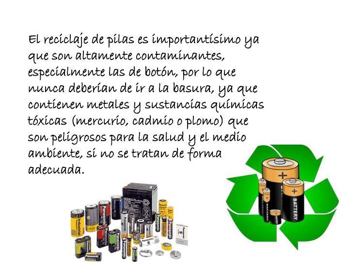 El reciclaje de pilas es importantísimo ya que son altamente contaminantes, especialmente las de botón, por lo que nunca deberían de ir a la basura, ya que contienen metales y sustancias químicas tóxicas (mercurio, cadmio o plomo) que son peligrosos para la salud y el medio ambiente, si no se tratan de forma adecuada.