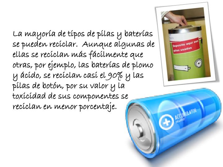 La mayoría de tipos de pilas y baterías se pueden reciclar.  Aunque algunas de ellas se reciclan más fácilmente que otras, por ejemplo, las baterías de plomo y ácido, se reciclan casi el 90% y las pilas de botón, por su valor y la toxicidad de sus componentes se reciclan en menor porcentaje.