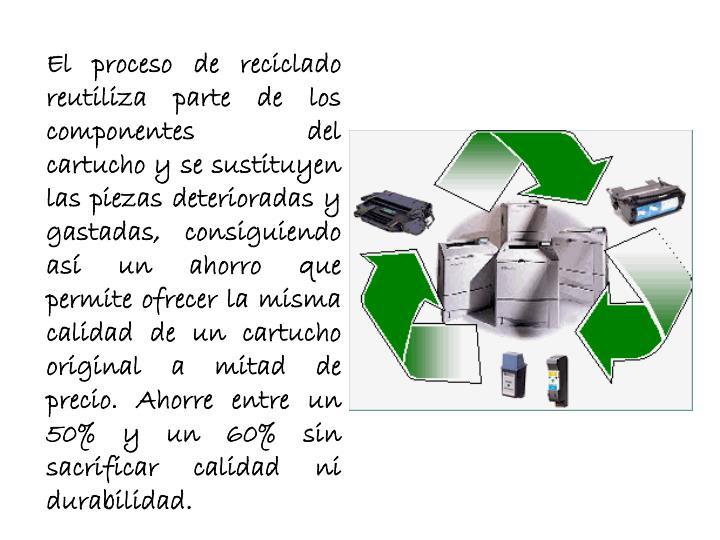 El proceso de reciclado reutiliza parte de los componentes del cartucho y se sustituyen las piezas deterioradas y gastadas, consiguiendo así un ahorro que permite ofrecer la misma calidad de un cartucho original a mitad de precio. Ahorre entre un 50% y un 60% sin sacrificar calidad ni durabilidad.