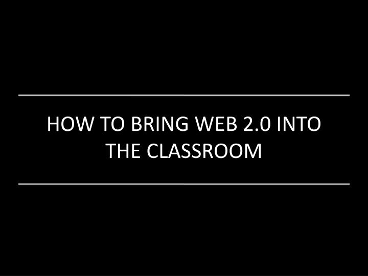 HOW TO BRING WEB 2.0 INTO THE CLASSROOM