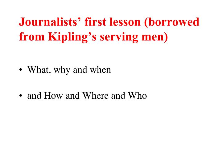 Journalists' first lesson (borrowed from Kipling's serving men)
