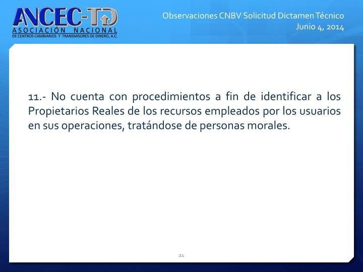 11.- No cuenta con procedimientos a fin de identificar a los Propietarios Reales de los recursos empleados por los usuarios en sus operaciones, tratndose de personas morales.