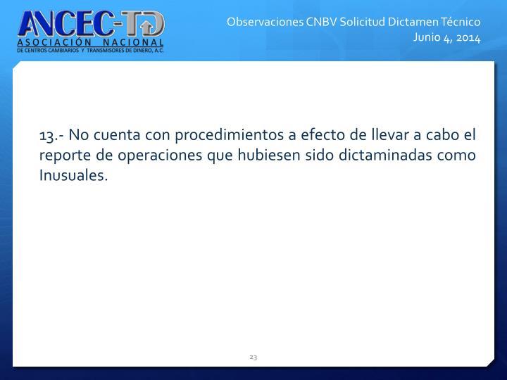 13.- No cuenta con procedimientos a efecto de llevar a cabo el reporte de operaciones que hubiesen sido dictaminadas como Inusuales.