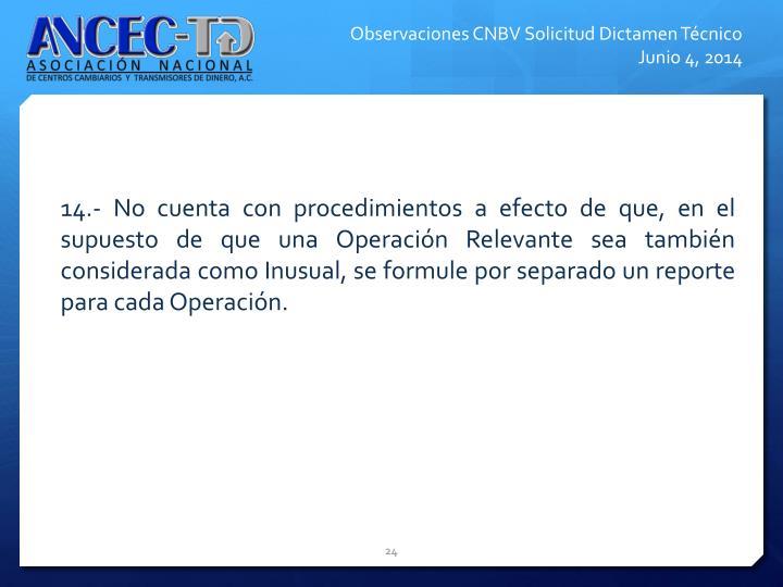 14.- No cuenta con procedimientos a efecto de que, en el supuesto de que una Operacin Relevante sea tambin considerada como Inusual, se formule por separado un reporte para cada Operacin.
