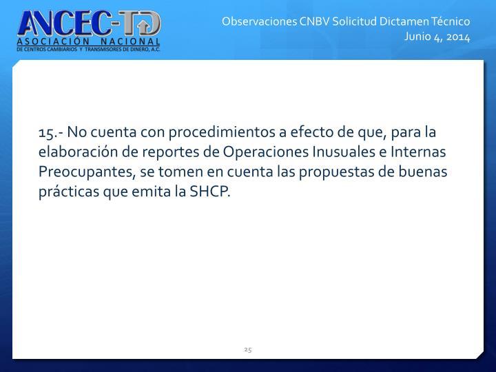 15.- No cuenta con procedimientos a efecto de que, para la elaboracin de reportes de Operaciones Inusuales e Internas Preocupantes, se tomen en cuenta las propuestas de buenas prcticas que emita la SHCP.