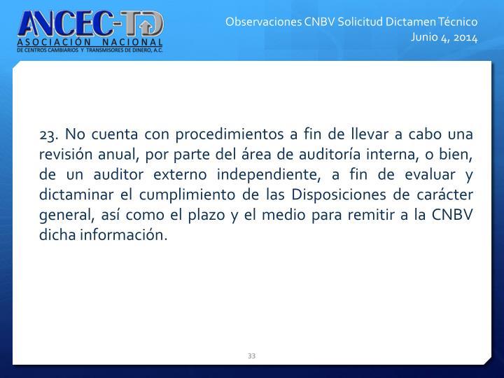 23. No cuenta con procedimientos a fin de llevar a cabo una revisin anual, por parte del rea de auditora interna, o bien, de un auditor externo independiente, a fin de evaluar y dictaminar el cumplimiento de las Disposiciones de carcter general, as como el plazo y el medio para remitir a la CNBV dicha informacin.