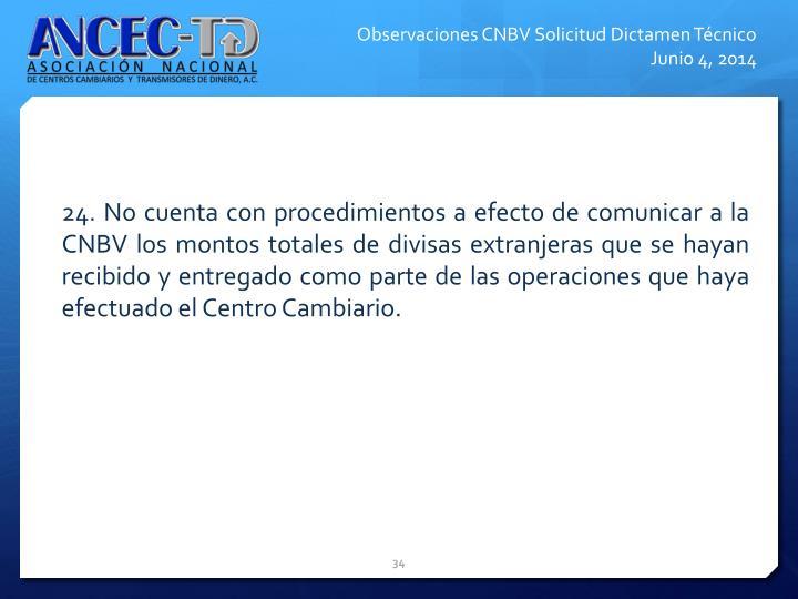 24. No cuenta con procedimientos a efecto de comunicar a la CNBV los montos totales de divisas extranjeras que se hayan recibido y entregado como parte de las operaciones que haya efectuado el Centro Cambiario.