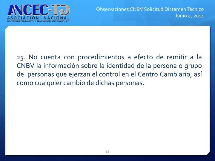 25. No cuenta con procedimientos a efecto de remitir a la CNBV la informacin sobre la identidad de la persona o grupo de  personas que ejerzan el control en el Centro Cambiario, as como cualquier cambio de dichas personas.