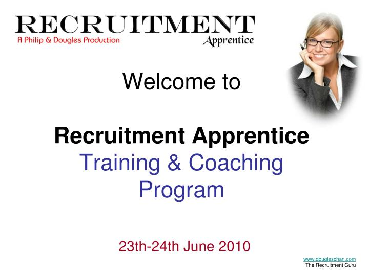 Welcome to recruitment apprentice training coaching program 23th 24th june 2010