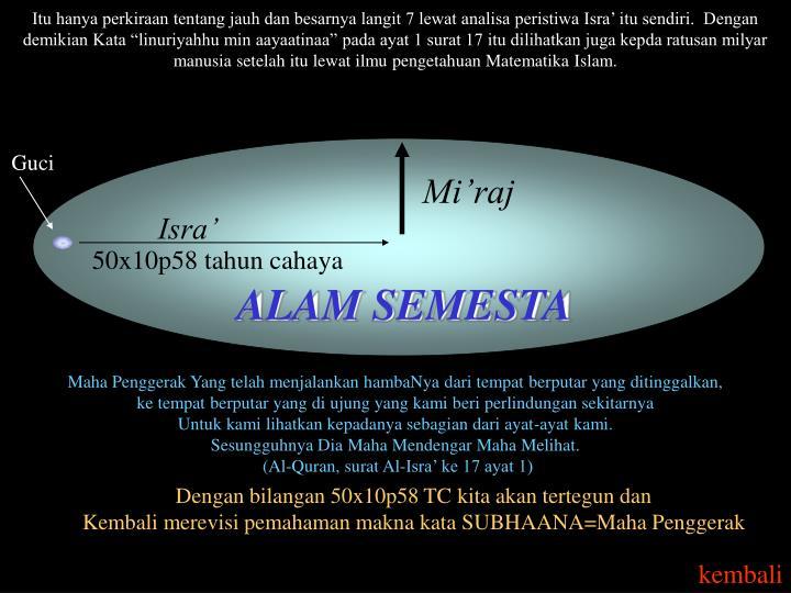 "Itu hanya perkiraan tentang jauh dan besarnya langit 7 lewat analisa peristiwa Isra' itu sendiri.  Dengan demikian Kata ""linuriyahhu min aayaatinaa"" pada ayat 1 surat 17 itu dilihatkan juga kepda ratusan milyar manusia setelah itu lewat ilmu pengetahuan Matematika Islam."
