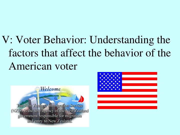 V: Voter Behavior: Understanding the factors that affect the behavior of the American voter