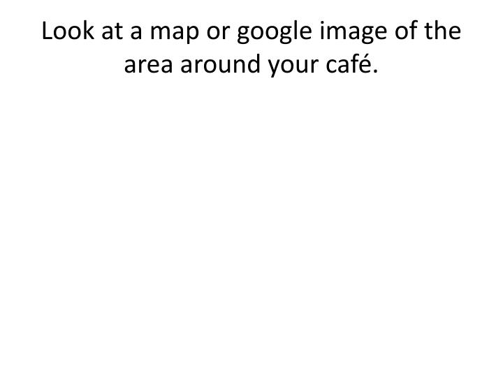 Look at a map or google image of the area around your café.
