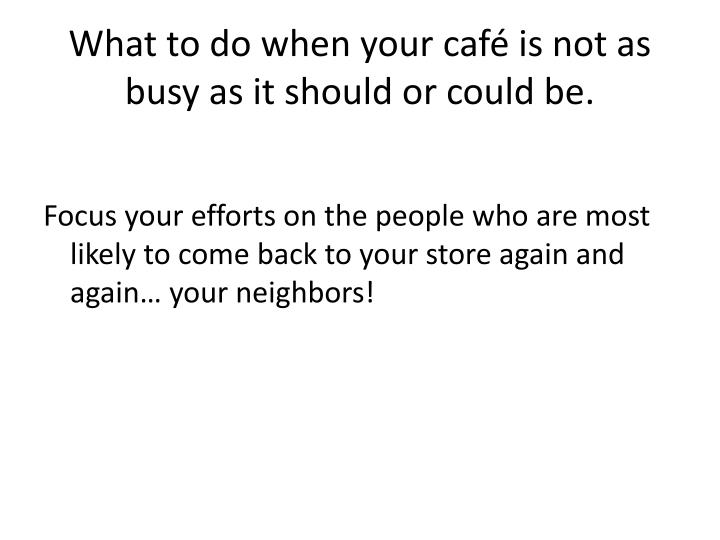 What to do when your café is not as busy as it should or could be.