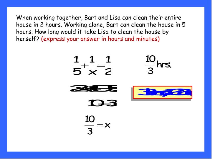 When working together, Bart and Lisa can clean their entire house in 2 hours. Working alone, Bart can clean the house in 5 hours. How long would it take Lisa to clean the house by herself?