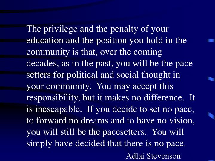 The privilege and the penalty of your education and the position you hold in the community is that, over the coming decades, as in the past, you will be the pace setters for political and social thought in your community.  You may accept this responsibility, but it makes no difference.  It is inescapable.  If you decide to set no pace, to forward no dreams and to have no vision, you will still be the pacesetters.  You will simply have decided that there is no pace.