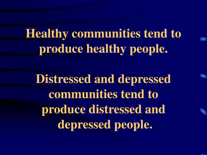Healthy communities tend to produce healthy people.