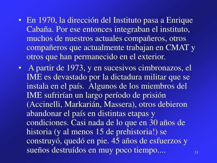 En 1970, la dirección del Instituto pasa a Enrique Cabaña. Por ese entonces integraban el instituto, muchos de nuestros actuales compañeros, otros compañeros que actualmente trabajan en CMAT y otros que han permanecido en el exterior.