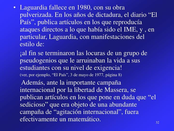"""Laguardia fallece en 1980, con su obra pulverizada. En los años de dictadura, el diario """"El País"""", publica artículos en los que reproducía ataques directos a lo que había sido el IME, y , en particular, Laguardia, con manifestaciones del estilo de:"""