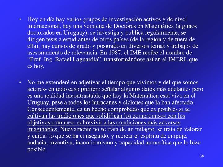 """Hoy en día hay varios grupos de investigación activos y de nivel internacional, hay una veintena de Doctores en Matemática (algunos doctorados en Uruguay), se investiga y publica regularmente, se dirigen tesis a estudiantes de otros países (de la región y de fuera de ella), hay cursos de grado y posgrado en diversos temas y trabajos de asesoramiento de relevancia. En 1987, el IME recibe el nombre de """"Prof. Ing. Rafael Laguardia"""", transformándose así en el IMERL que es hoy."""