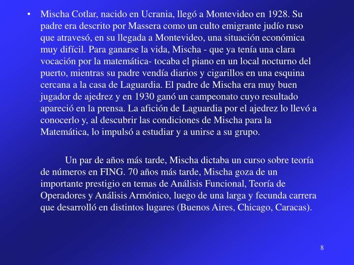 Mischa Cotlar, nacido en Ucrania, llegó a Montevideo en 1928. Su padre era descrito por Massera como un culto emigrante judío ruso  que atravesó