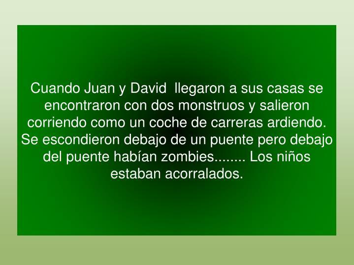 Cuando Juan y David  llegaron a sus casas se encontraron con dos monstruos y salieron corriendo como un coche de carreras ardiendo. Se escondieron debajo de un puente pero debajo del puente habían zombies........ Los niños estaban acorralados.
