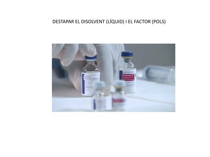 DESTAPAR EL DISOLVENT (LÍQUID) I EL FACTOR (POLS)