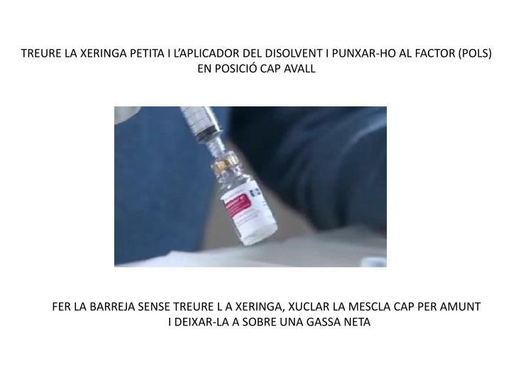 TREURE LA XERINGA PETITA I L'APLICADOR DEL DISOLVENT I PUNXAR-HO AL FACTOR (POLS) EN POSICIÓ CAP AVALL